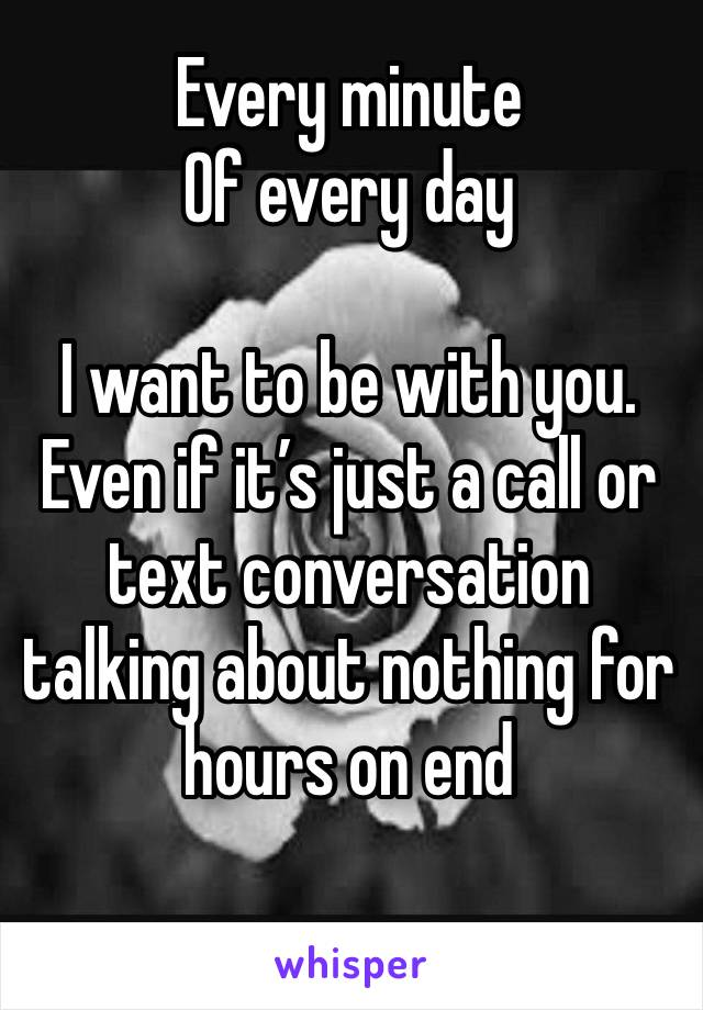 Every minute  Of every day  I want to be with you. Even if it's just a call or text conversation talking about nothing for hours on end