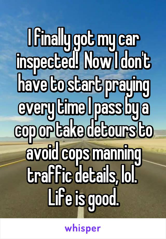 I finally got my car inspected!  Now I don't have to start praying every time I pass by a cop or take detours to avoid cops manning traffic details, lol.  Life is good.