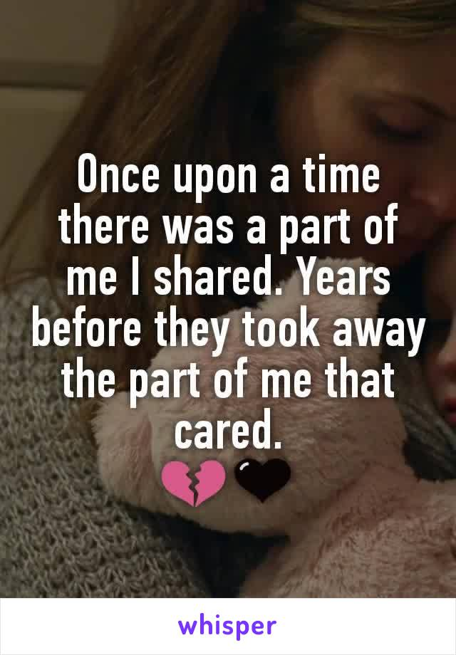 Once upon a time there was a part of me I shared. Years before they took away the part of me that cared. 💔🖤