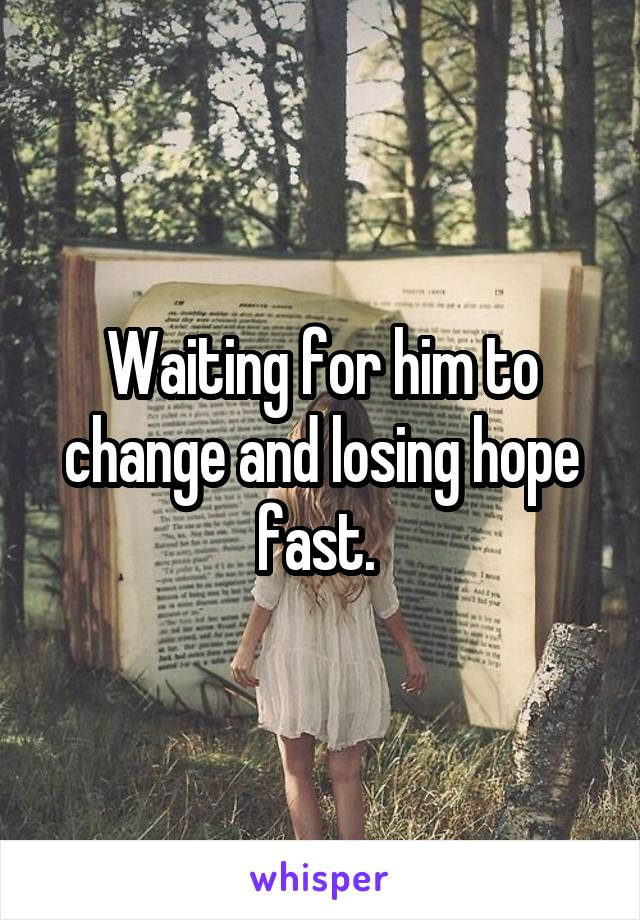 Waiting for him to change and losing hope fast.