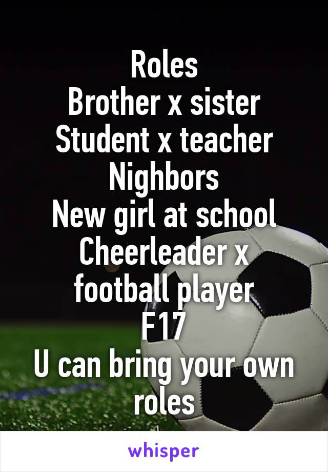 Roles Brother x sister Student x teacher Nighbors New girl at school Cheerleader x football player F17 U can bring your own roles