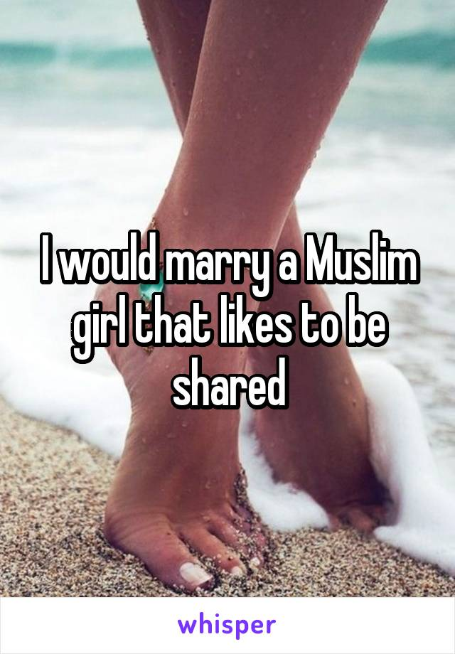 I would marry a Muslim girl that likes to be shared