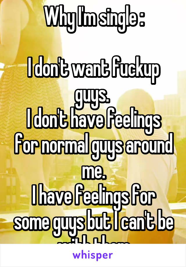 Why I'm single :  I don't want fuckup guys.  I don't have feelings for normal guys around me. I have feelings for some guys but I can't be with them