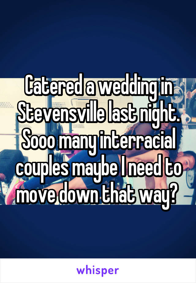 Catered a wedding in Stevensville last night. Sooo many interracial couples maybe I need to move down that way?