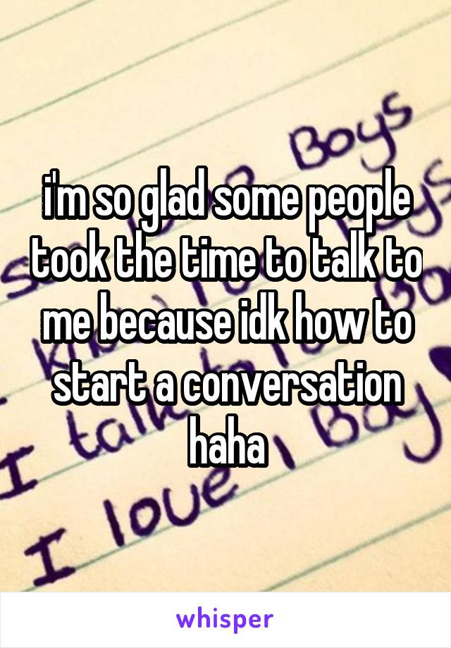 i'm so glad some people took the time to talk to me because idk how to start a conversation haha