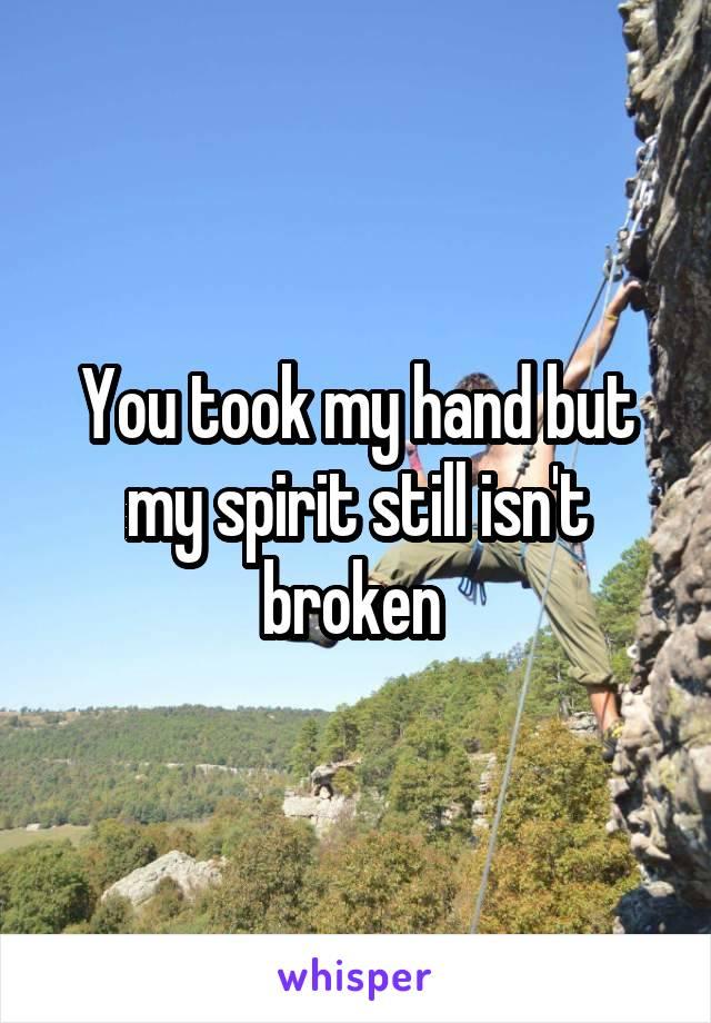 You took my hand but my spirit still isn't broken