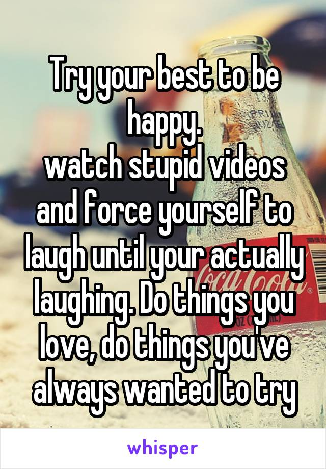 Try your best to be happy. watch stupid videos and force yourself to laugh until your actually laughing. Do things you love, do things you've always wanted to try