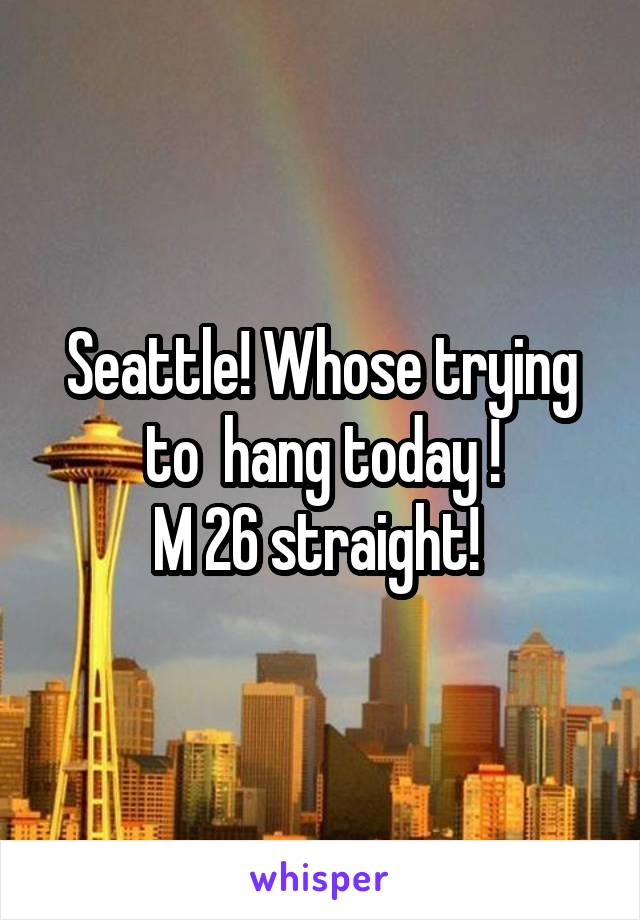 Seattle! Whose trying to  hang today ! M 26 straight!