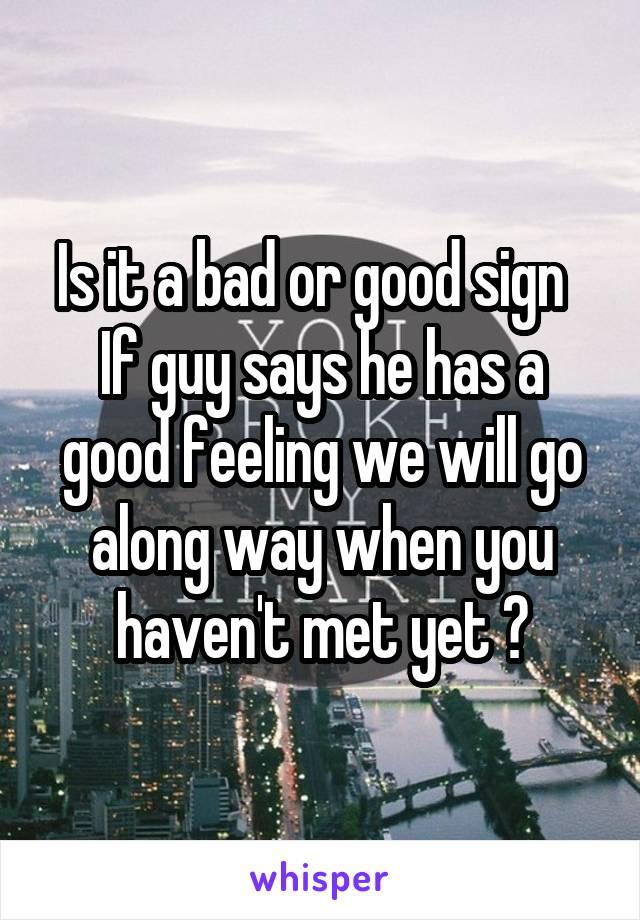 Is it a bad or good sign   If guy says he has a good feeling we will go along way when you haven't met yet ?