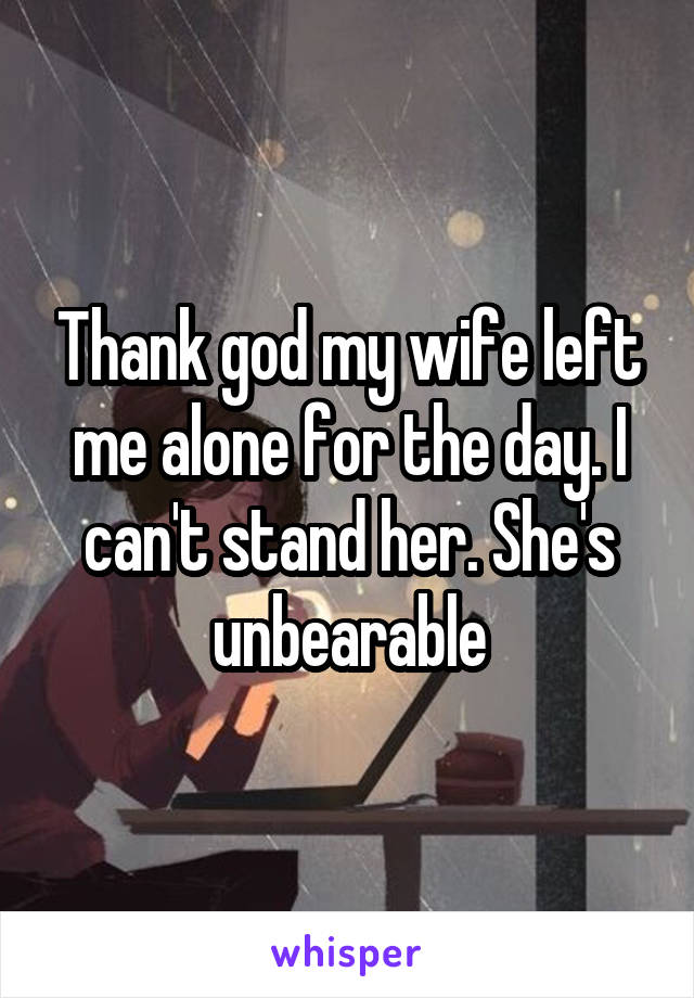 Thank god my wife left me alone for the day. I can't stand her. She's unbearable