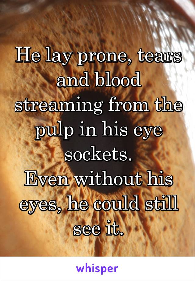 He lay prone, tears and blood streaming from the pulp in his eye sockets. Even without his eyes, he could still see it.