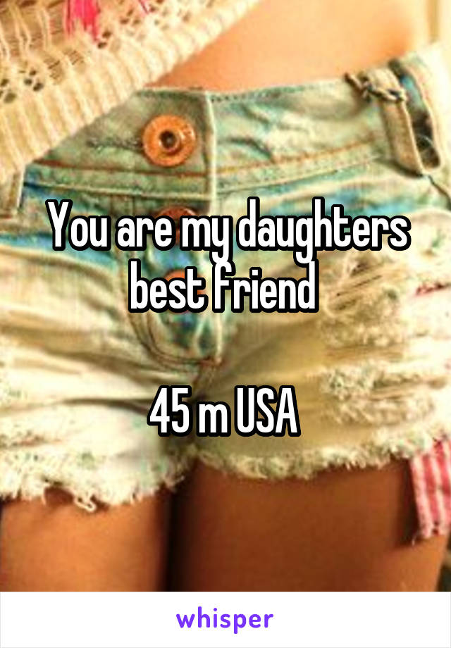 You are my daughters best friend   45 m USA