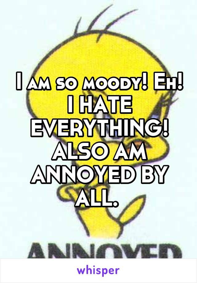 I am so moody! Eh! I HATE EVERYTHING! ALSO AM ANNOYED BY ALL.