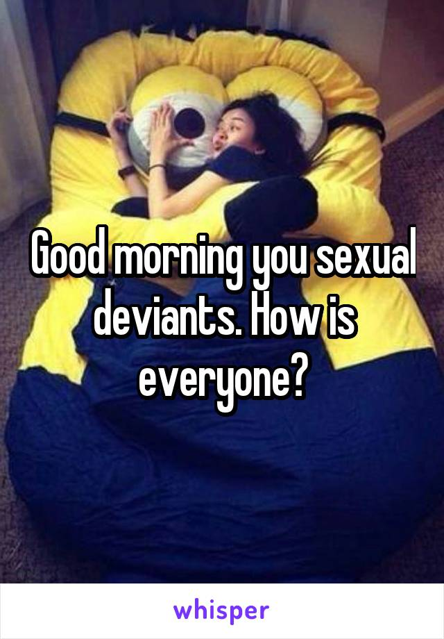 Good morning you sexual deviants. How is everyone?