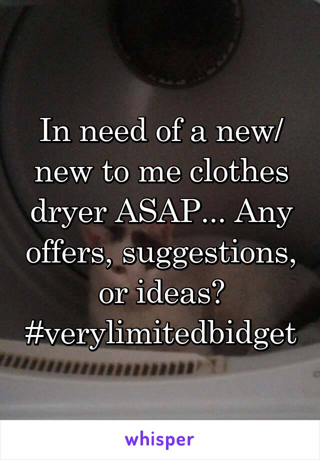 In need of a new/ new to me clothes dryer ASAP... Any offers, suggestions, or ideas? #verylimitedbidget