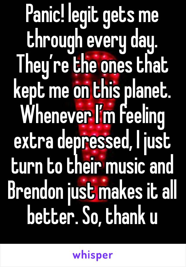 Panic! legit gets me through every day. They're the ones that kept me on this planet. Whenever I'm feeling extra depressed, I just turn to their music and Brendon just makes it all better. So, thank u