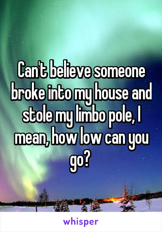 Can't believe someone broke into my house and stole my limbo pole, I mean, how low can you go?