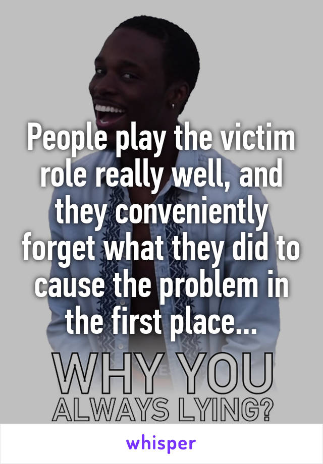 People play the victim role really well, and they conveniently forget what they did to cause the problem in the first place...
