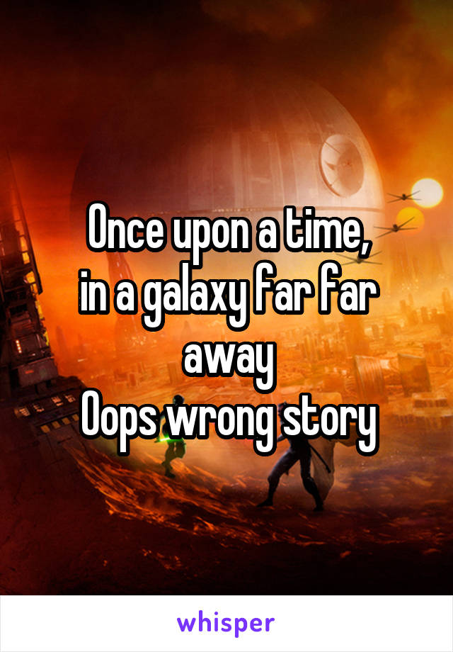 Once upon a time, in a galaxy far far away Oops wrong story