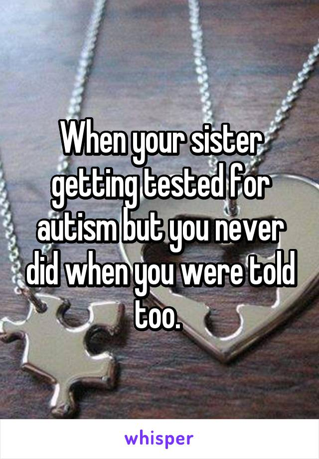 When your sister getting tested for autism but you never did when you were told too.