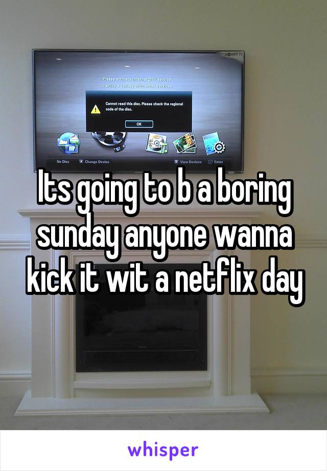 Its going to b a boring sunday anyone wanna kick it wit a netflix day
