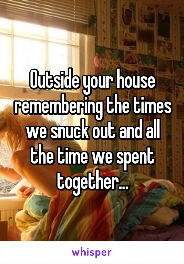 Outside your house remembering the times we snuck out and all the time we spent together...