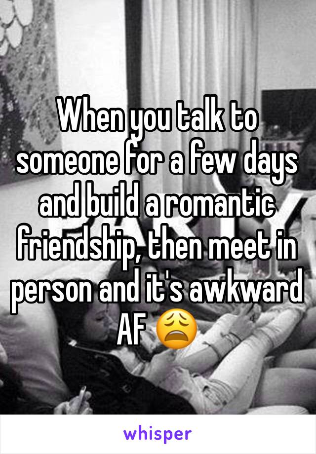 When you talk to someone for a few days and build a romantic friendship, then meet in person and it's awkward AF 😩
