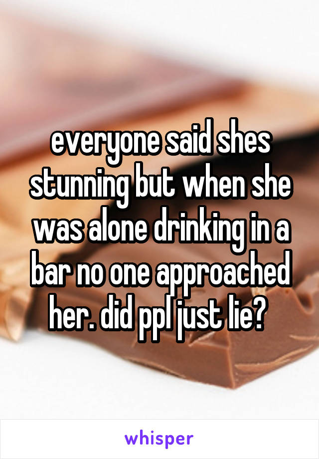 everyone said shes stunning but when she was alone drinking in a bar no one approached her. did ppl just lie?