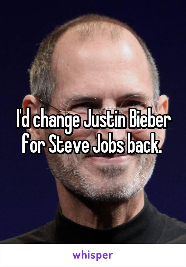 I'd change Justin Bieber for Steve Jobs back.