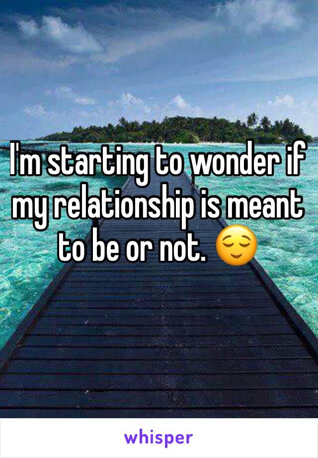 I'm starting to wonder if my relationship is meant to be or not. 😌