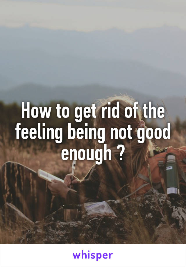 How to get rid of the feeling being not good enough ?
