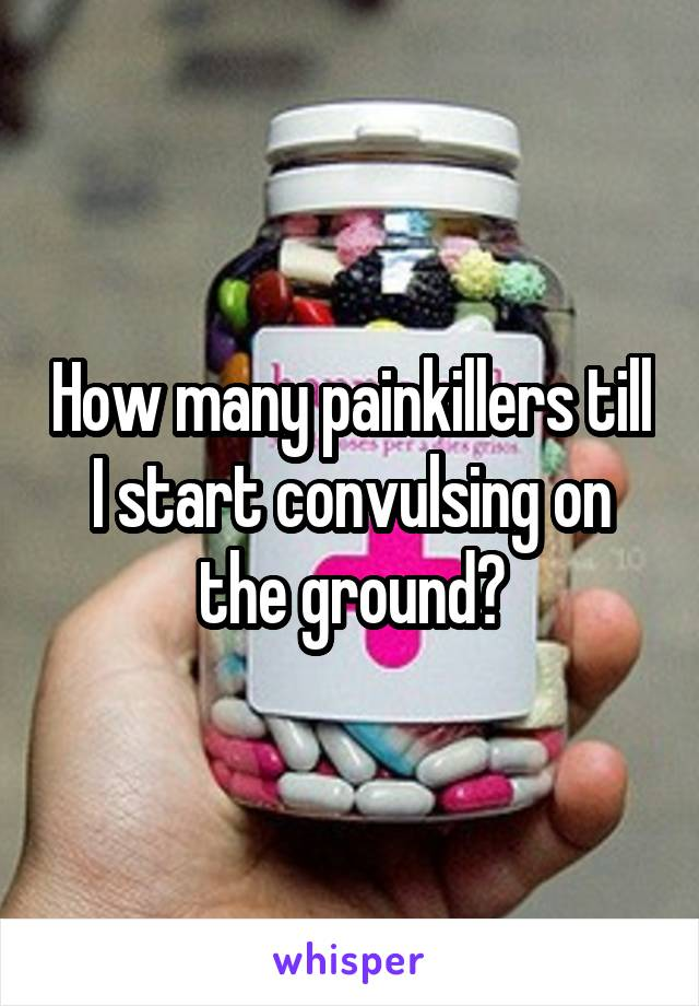 How many painkillers till I start convulsing on the ground?