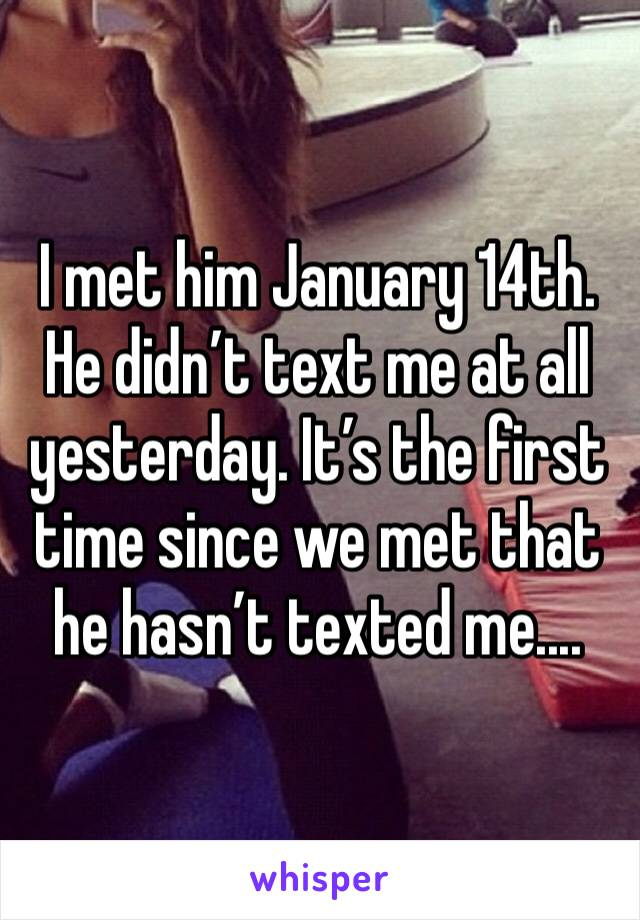 I met him January 14th. He didn't text me at all yesterday. It's the first time since we met that he hasn't texted me....