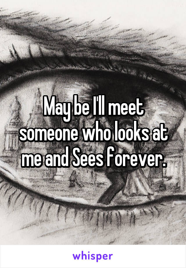 May be I'll meet someone who looks at me and Sees forever.
