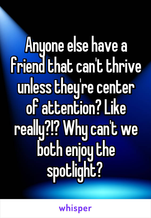 Anyone else have a friend that can't thrive unless they're center of attention? Like really?!? Why can't we both enjoy the spotlight?