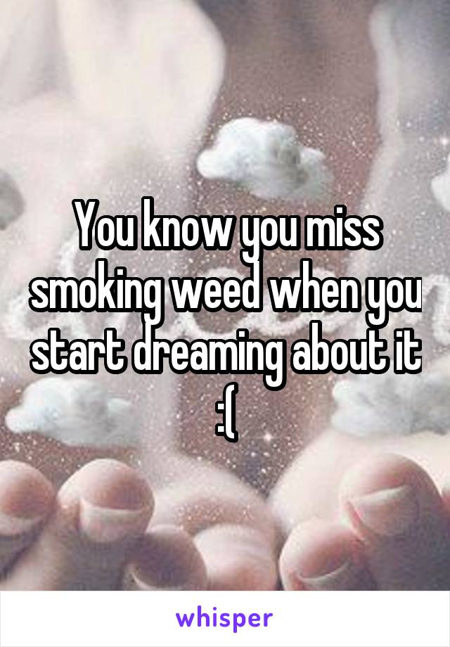 You know you miss smoking weed when you start dreaming about it :(