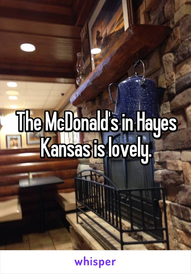 The McDonald's in Hayes Kansas is lovely.