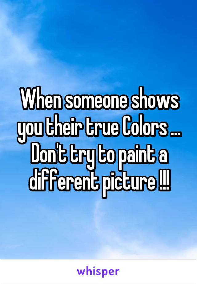 When someone shows you their true Colors ... Don't try to paint a different picture !!!