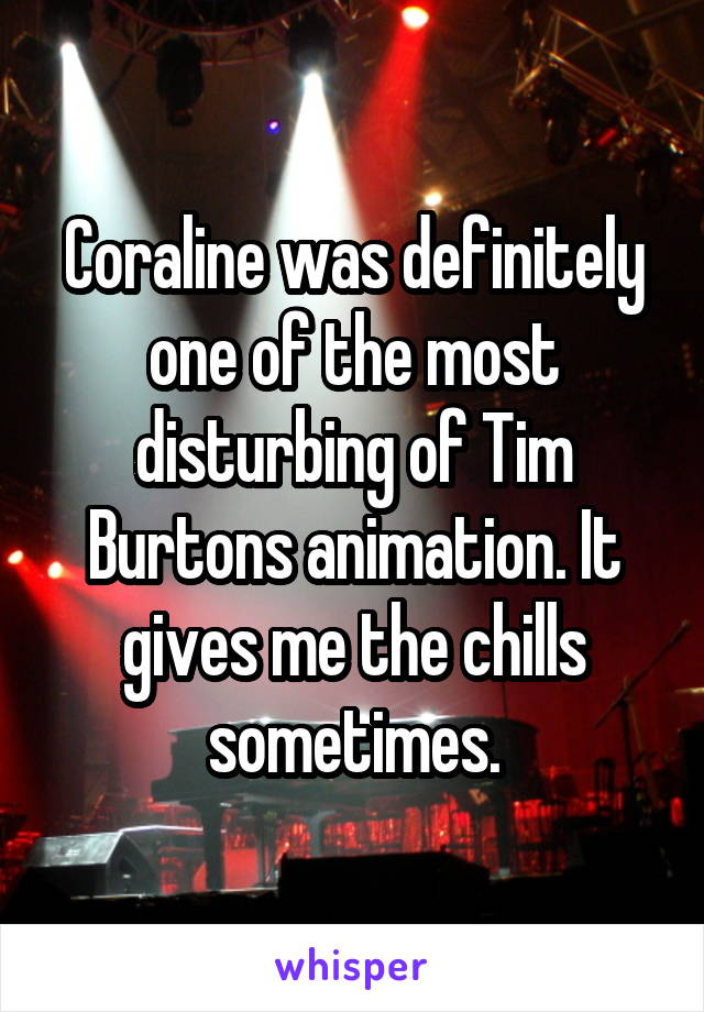 Coraline was definitely one of the most disturbing of Tim Burtons animation. It gives me the chills sometimes.