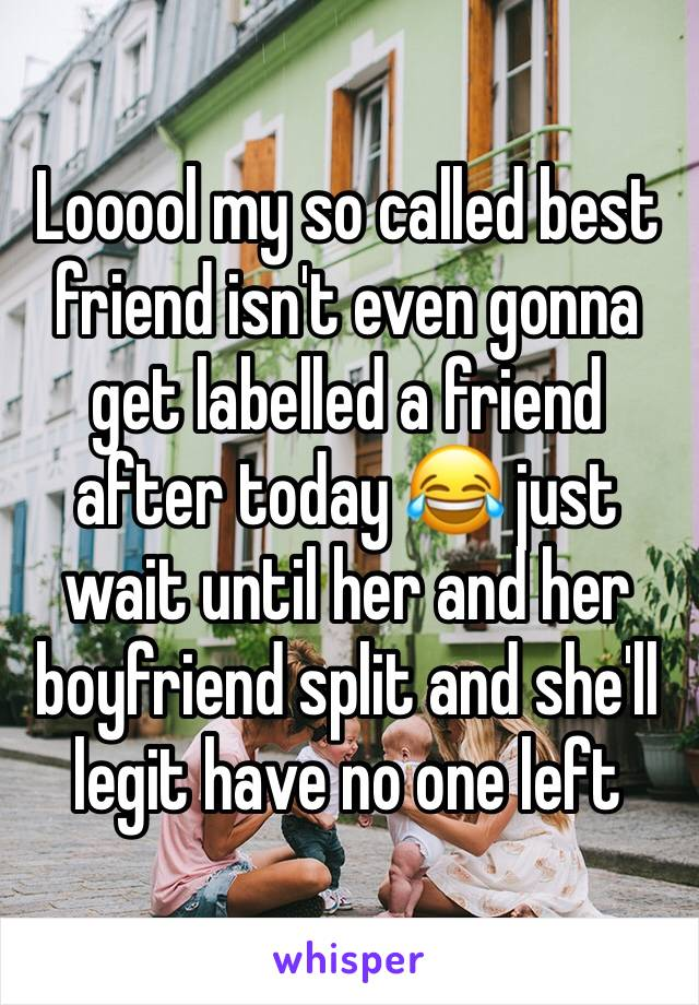 Looool my so called best friend isn't even gonna get labelled a friend after today 😂 just wait until her and her boyfriend split and she'll legit have no one left