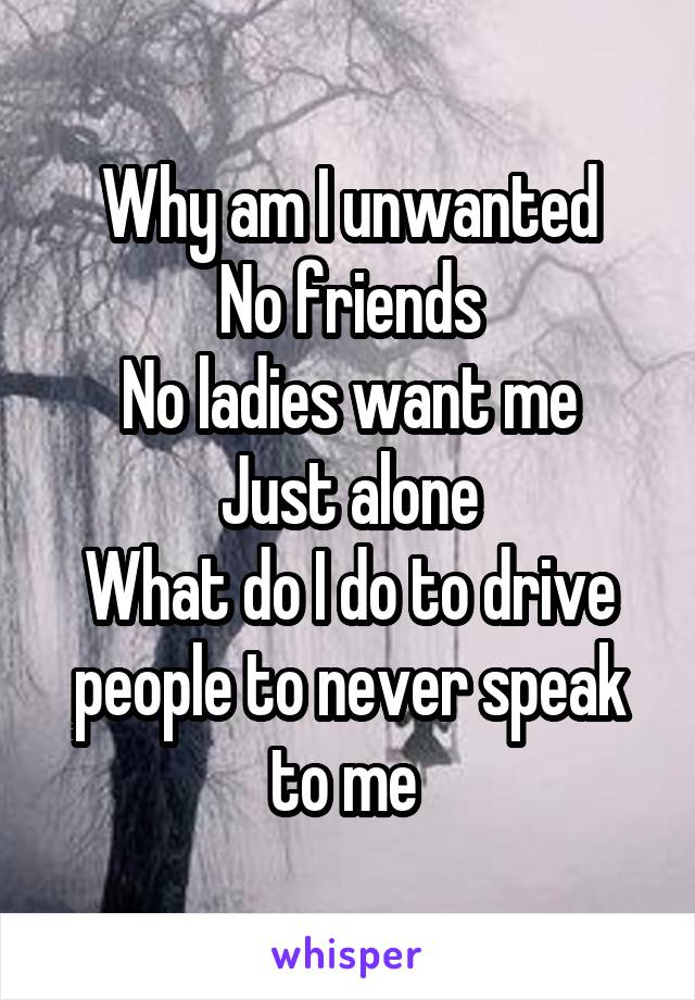 Why am I unwanted No friends No ladies want me Just alone What do I do to drive people to never speak to me