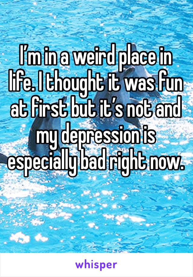 I'm in a weird place in life. I thought it was fun at first but it's not and my depression is especially bad right now.