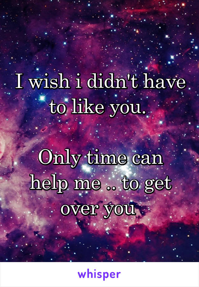 I wish i didn't have to like you.   Only time can help me .. to get over you