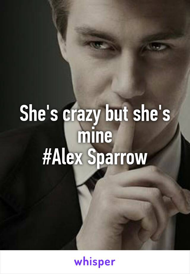 She's crazy but she's mine #Alex Sparrow