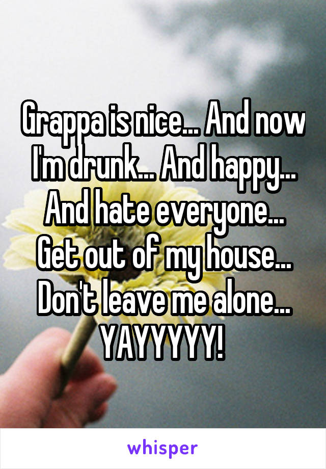 Grappa is nice... And now I'm drunk... And happy... And hate everyone... Get out of my house... Don't leave me alone... YAYYYYY!
