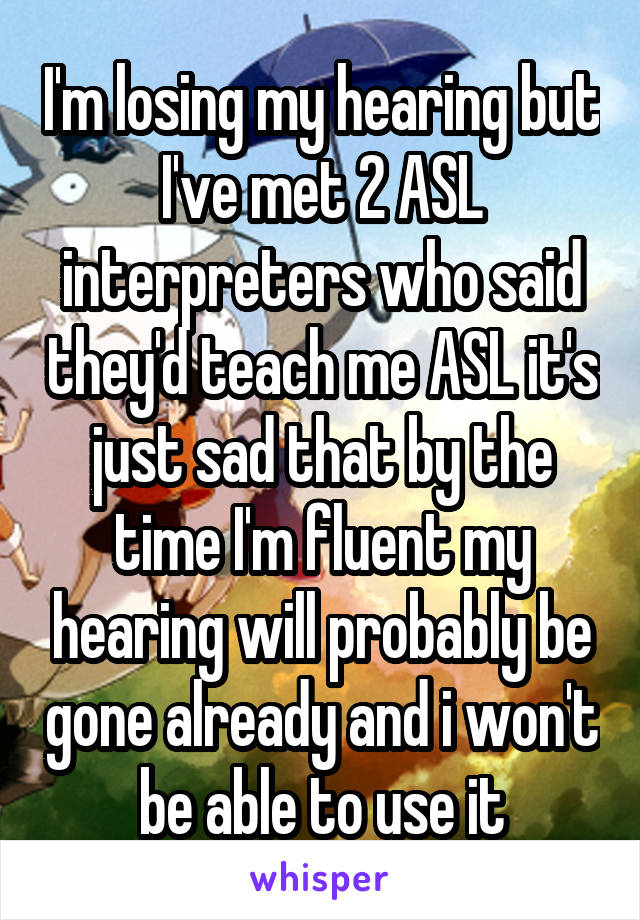 I'm losing my hearing but I've met 2 ASL interpreters who said they'd teach me ASL it's just sad that by the time I'm fluent my hearing will probably be gone already and i won't be able to use it