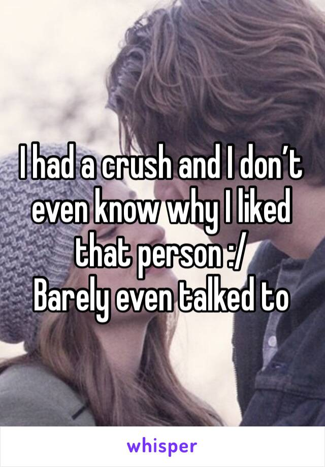 I had a crush and I don't even know why I liked that person :/ Barely even talked to