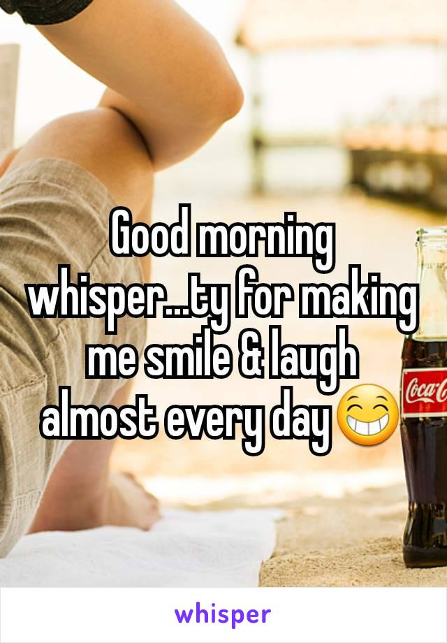 Good morning whisper...ty for making me smile & laugh almost every day😁