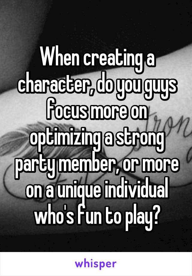 When creating a character, do you guys focus more on optimizing a strong party member, or more on a unique individual who's fun to play?