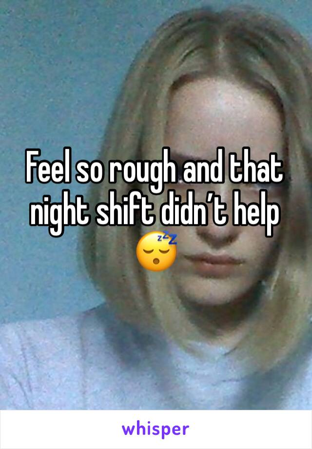 Feel so rough and that night shift didn't help 😴